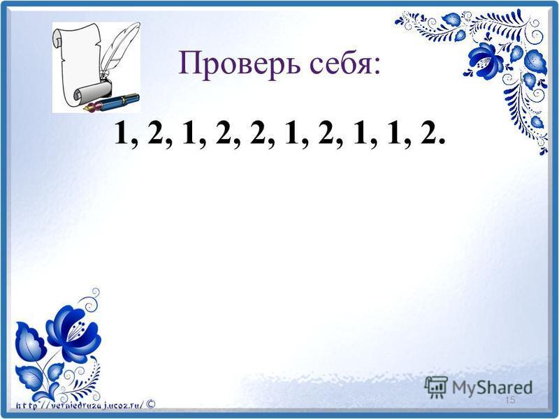 Проверь себя: 1, 2, 1, 2, 2, 1, 2, 1, 1, 2. 15