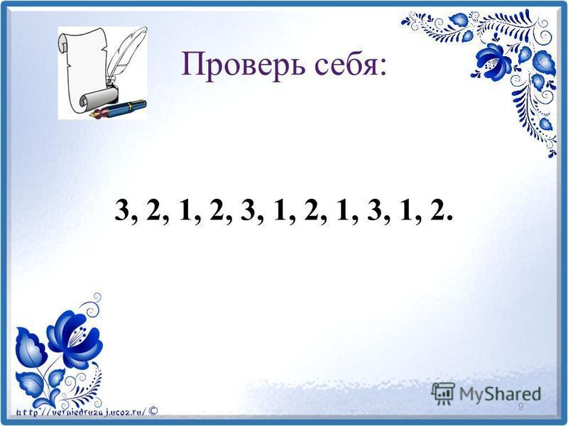 Проверь себя: 3, 2, 1, 2, 3, 1, 2, 1, 3, 1, 2. 9