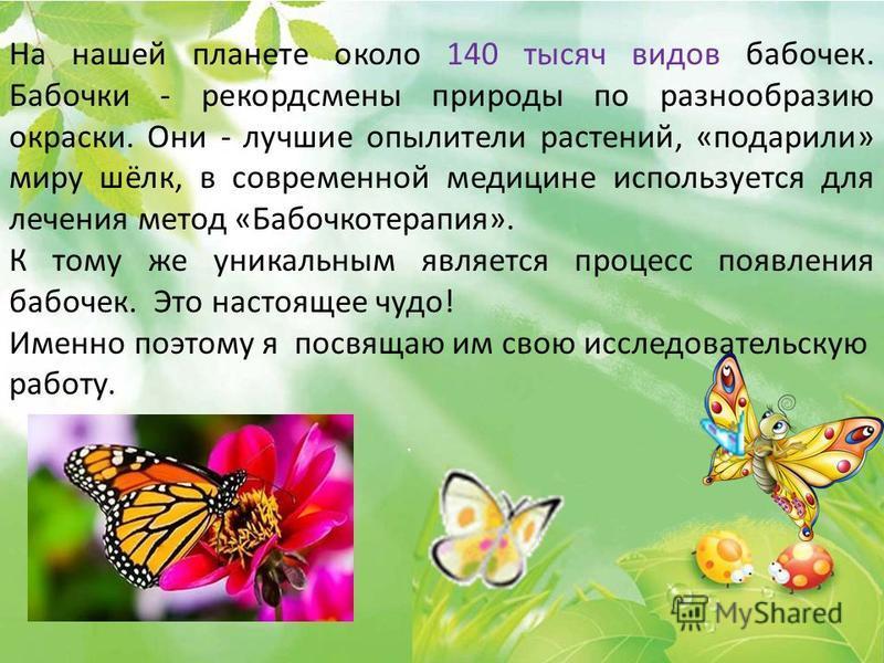 На нашей планете около 140 тысяч видов бабочек. Бабочки - рекордсмены природы по разнообразию окраски. Они - лучшие опылители растений, «подарили» миру шёлк, в современной медицине используется для лечения метод «Бабочкотерапия». К тому же уникальным