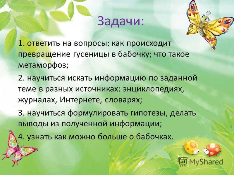 Задачи: 1. ответить на вопросы: как происходит превращение гусеницы в бабочку; что такое метаморфоз; 2. научиться искать информацию по заданной теме в разных источниках: энциклопедиях, журналах, Интернете, словарях; 3. научиться формулировать гипотез