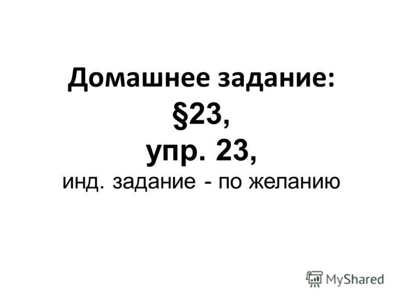 Домашнее задание: §23, упр. 23, инд. задание - по желанию