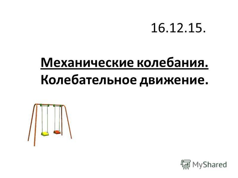 Механические колебания. Колебательное движение. 16.12.15.