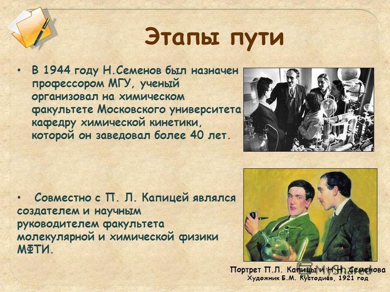 В 1944 году Н.Семенов был назначен профессором МГУ, ученый организовал на химическом факультете Московского университета кафедру химической кинетики, которой он заведовал более 40 лет. Совместно с П. Л. Капицей являлся создателем и научным руководите