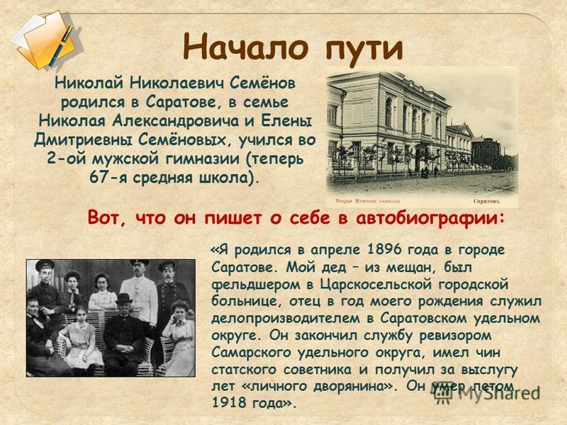 Николай Николаевич Семёнов родился в Саратове, в семье Николая Александровича и Елены Дмитриевны Семёновых, учился во 2-ой мужской гимназии (теперь 67-я средняя школа). «Я родился в апреле 1896 года в городе Саратове. Мой дед – из мещан, был фельдшер