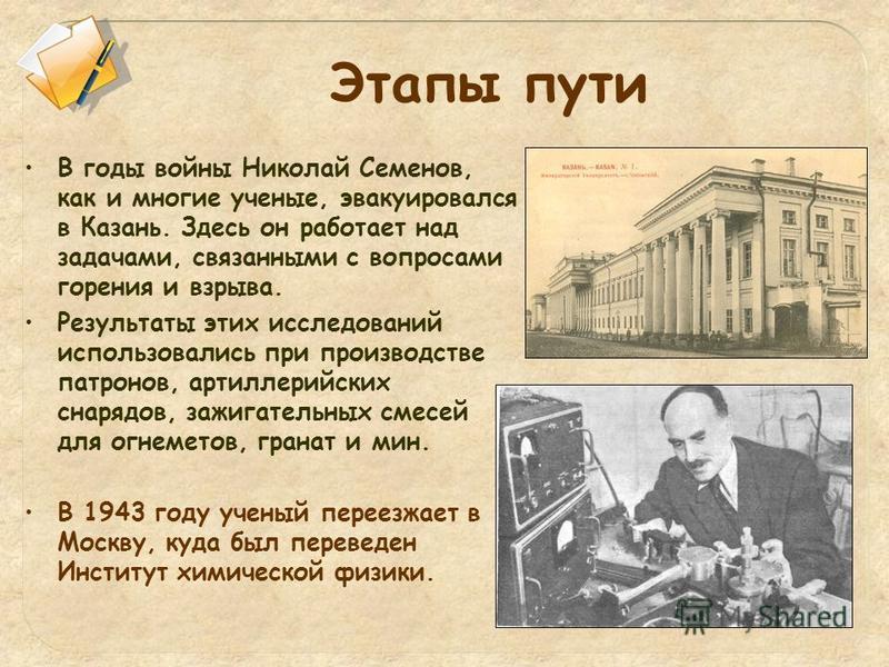 В годы войны Николай Семенов, как и многие ученые, эвакуировался в Казань. Здесь он работает над задачами, связанными с вопросами горения и взрыва. Результаты этих исследований использовались при производстве патронов, артиллерийских снарядов, зажига