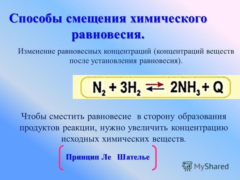Способы смещения химического равновесия. Изменение равновесных концентраций (концентраций веществ после установления равновесия). Чтобы сместить равновесие в сторону образования продуктов реакции, нужно увеличить концентрацию исходных химических веще