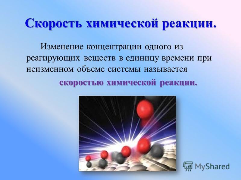 Скорость химической реакции. Изменение концентрации одного из реагирующих веществ в единицу времени при неизменном объеме системы называется скоростью химической реакции. скоростью химической реакции.