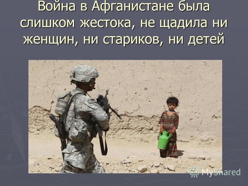 Война в Афганистане была слишком жестока, не щадила ни женщин, ни стариков, ни детей