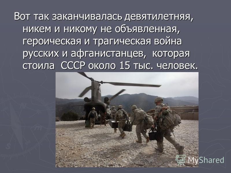 Вот так заканчивалась девятилетняя, никем и никому не объявленная, героическая и трагическая война русских и афганистанцев, которая стоила СССР около 15 тыс. человек.