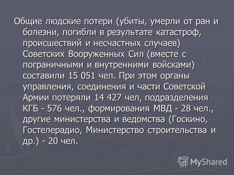Общие людские потери (убиты, умерли от ран и болезни, погибли в результате катастроф, происшествий и несчастных случаев) Советских Вооруженных Сил (вместе с пограничными и внутренними войсками) составили 15 051 чел. При этом органы управления, соедин