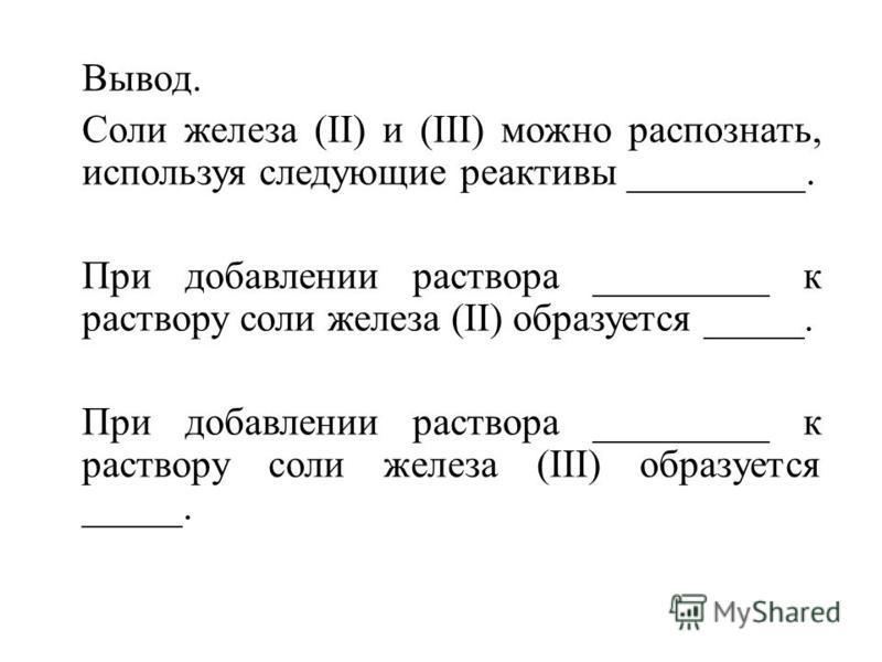 Вывод. Соли железа (II) и (III) можно распознать, используя следующие реактивы _________. При добавлении раствора _________ к раствору соли железа (II) образуется _____. При добавлении раствора _________ к раствору соли железа (III) образуется _____.