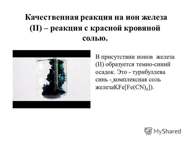 Качественная реакция на ион железа (II) – реакция с красной кровяной солью. В присутствии ионов железа (II) образуется темно-синий осадок. Это - турнбуллева синь комплексная соль железаKFe[Fe(CN) 6 ]).