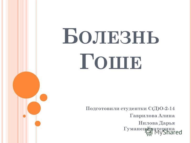 Б ОЛЕЗНЬ Г ОШЕ Подготовили студентки С(Д)О-2-14 Гаврилова Алина Нилова Дарья Гуманец Екатерина