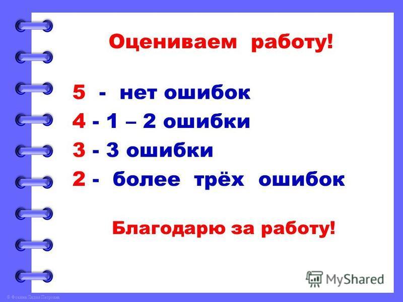 © Фокина Лидия Петровна Оцениваем работу! 5 - нет ошибок 4 - 1 – 2 ошибки 3 - 3 ошибки 2 - более трёх ошибок Благодарю за работу!
