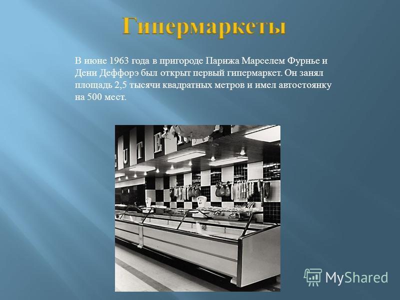 В июне 1963 года в пригороде Парижа Марселем Фурнье и Дени Деффорэ был открыт первый гипермаркет. Он занял площадь 2,5 тысячи квадратных метров и имел автостоянку на 500 мест.