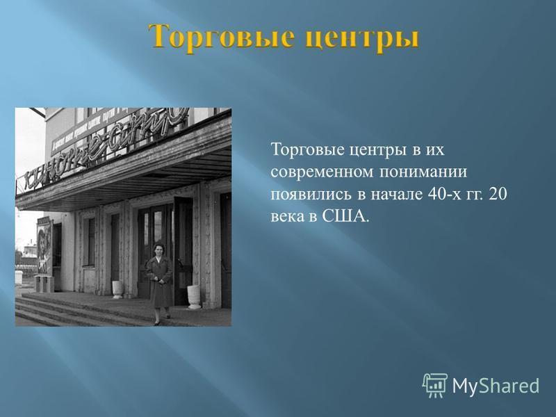 Торговые центры в их современном понимании появились в начале 40- х гг. 20 века в США.