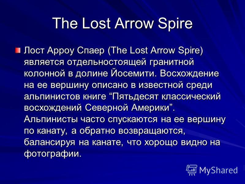 The Lost Arrow Spire Лост Арроу Спаер (The Lost Arrow Spire) является отдельно стоящей гранитной колонной в долине Йосемити. Восхождение на ее вершину описано в известной среди альпинистов книге Пятьдесят классический восхождений Северной Америки. Ал