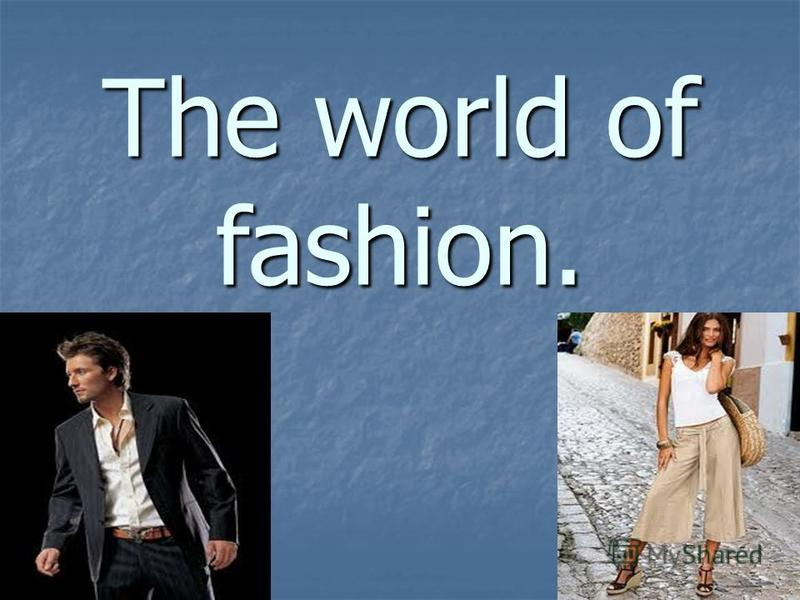 The world of fashion.