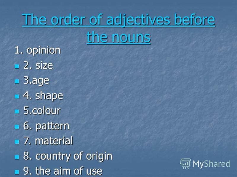 The order of adjectives before the nouns The order of adjectives before the nouns 1. opinion 2. size 2. size 3.age 3.age 4. shape 4. shape 5.colour 5.colour 6. pattern 6. pattern 7. material 7. material 8. country of origin 8. country of origin 9. th