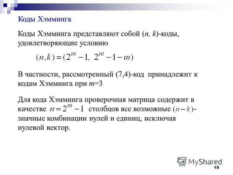 19 Коды Хэмминга Коды Хэмминга представляют собой (n, k)-коды, удовлетворяющие условию В частности, рассмотренный (7,4)-код принадлежит к кодам Хэмминга при m=3 Для кода Хэмминга проверочная матрица содержит в качестве столбцов все возможные - значны