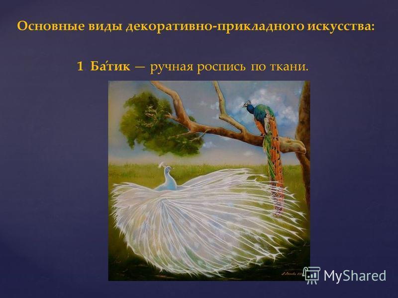 Основные виды декоративно-прикладного искусства: 1. Ба́тик ручная роспись по ткани.
