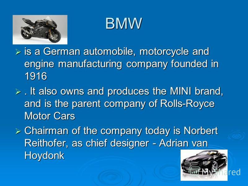 BMW is a German automobile, motorcycle and engine manufacturing company founded in 1916 is a German automobile, motorcycle and engine manufacturing company founded in 1916. It also owns and produces the MINI brand, and is the parent company of Rolls-
