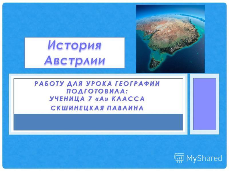 РАБОТУ ДЛЯ УРОКА ГЕОГРАФИИ ПОДГОТОВИЛА: УЧЕНИЦА 7 «А» КЛАССА СКШИНЕЦКАЯ ПАВЛИНА