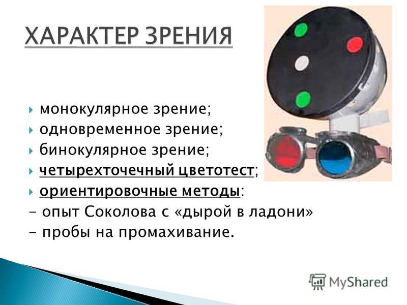 монокулярное зрение; одновременное зрение; бинокулярное зрение; четырехточечный цветотест; ориентировочные методы: - опыт Соколова с «дырой в ладони» - пробы на промахивание.