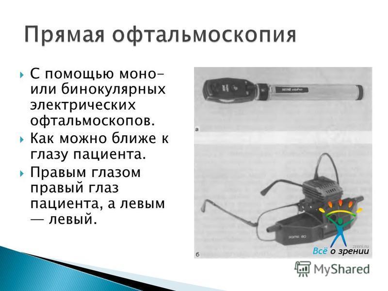 С помощью моно- или бинокулярных электрических офтальмоскопов. Как можно ближе к глазу пациента. Правым глазом правый глаз пациента, а левым левый.