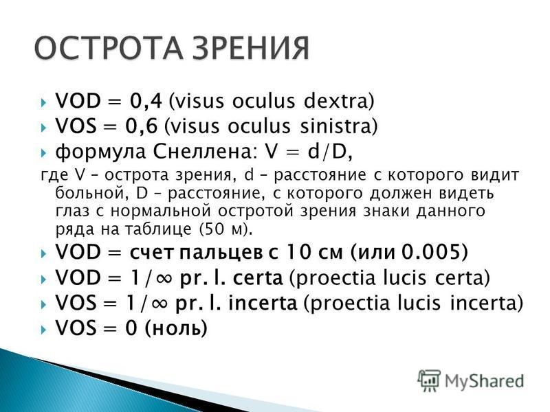 VOD = 0,4 (visus oculus dextra) VOS = 0,6 (visus oculus sinistra) формула Снеллена: V = d/D, где V – острота зрения, d – расстояние с которого видит больной, D – расстояние, с которого должен видеть глаз с нормальной остротой зрения знаки данного ряд