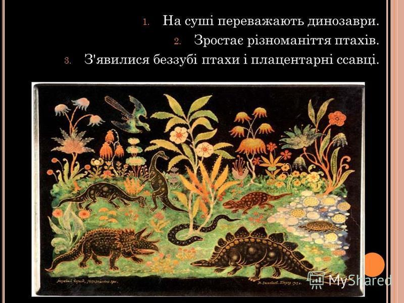 1. На суші переважають динозаври. 2. Зростає різноманіття птахів. 3. З'явилися беззубі птахи і плацентарні ссавці.
