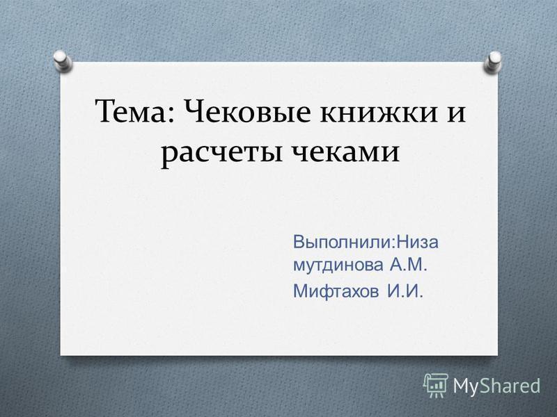 Тема: Чековые книжки и расчеты чеками Выполнили : Низа мутдинова А. М. Мифтахов И. И.