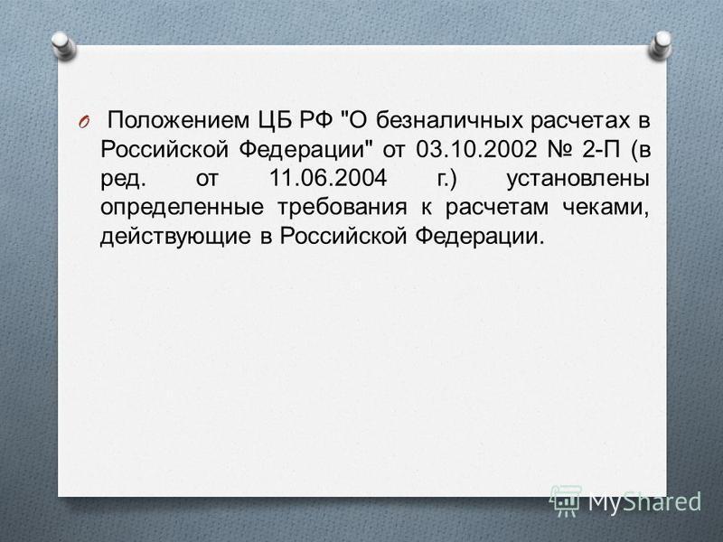 O Положением ЦБ РФ  О безналичных расчетах в Российской Федерации  от 03.10.2002 2- П ( в ред. от 11.06.2004 г.) установлены определенные требования к расчетам чеками, действующие в Российской Федерации.