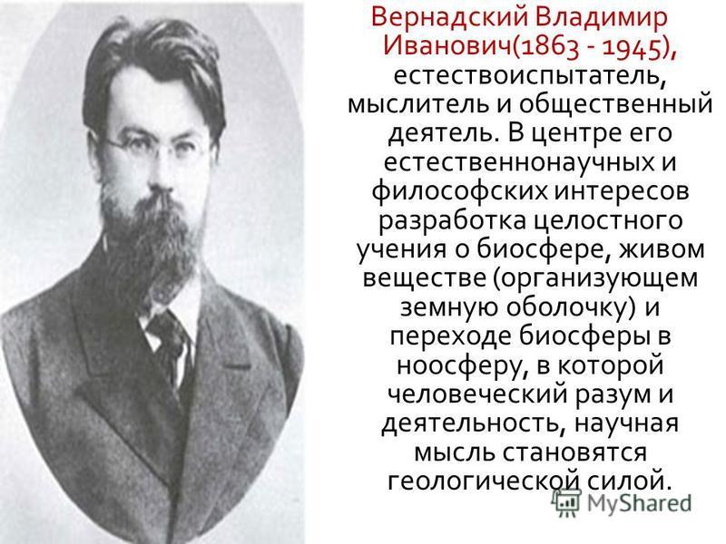 Вернадский Владимир Иванович (1863 - 1945), естествоиспытатель, мыслитель и общественный деятель. В центре его естественнонаучных и философских интересов разработка целостного учения о биосфере, живом веществе ( организующем земную оболочку ) и перех