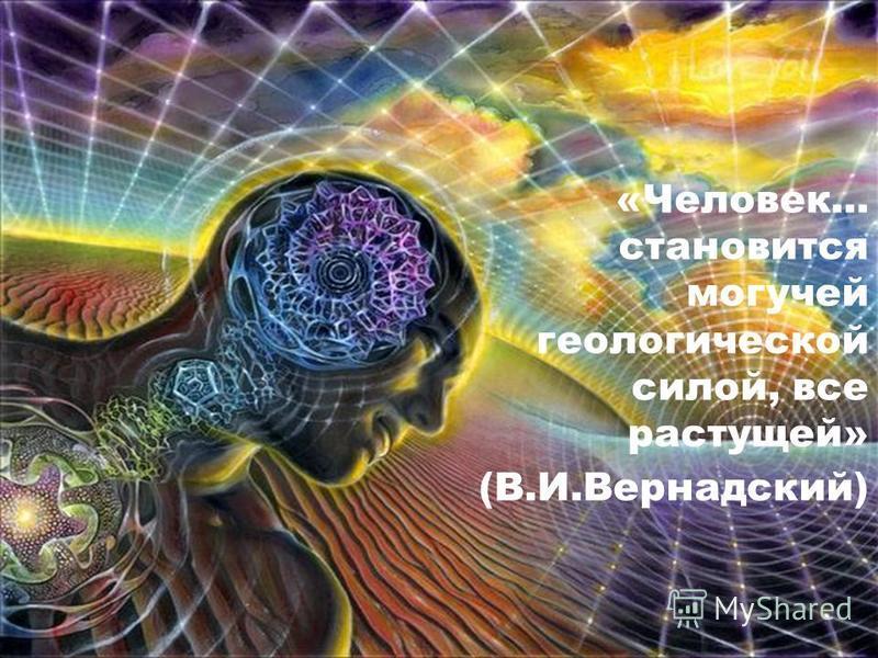 «Человек... становится могучей геологической силой, все растущей» (В.И.Вернадский)