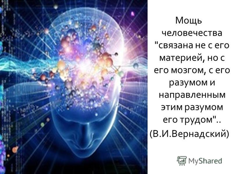 Мощь человечества  связана не с его материей, но с его мозгом, с его разумом и направленным этим разумом его трудом .. ( В. И. Вернадский )