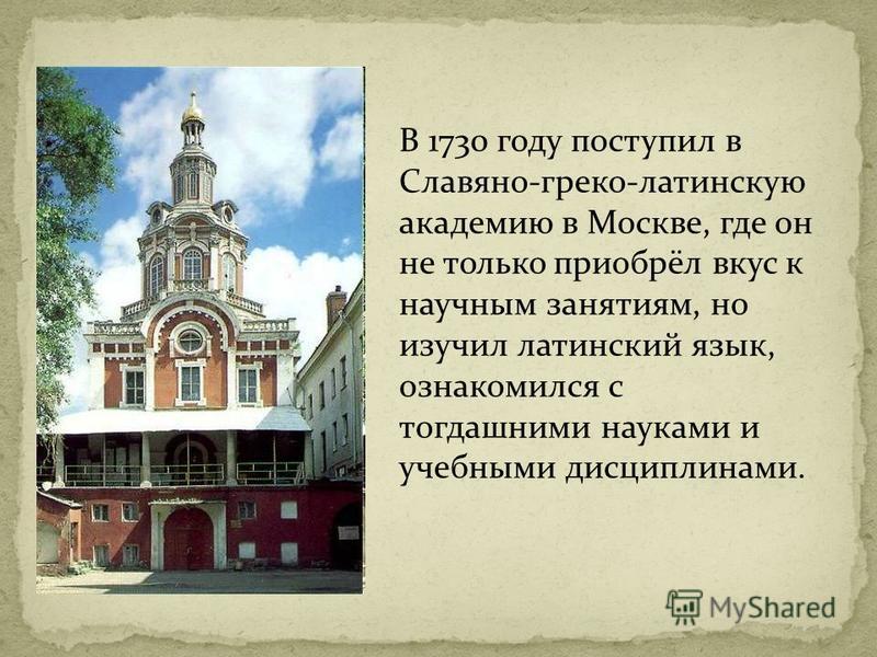 В 1730 году поступил в Славяно-греко-латинскую академию в Москве, где он не только приобрёл вкус к научным занятиям, но изучил латинский язык, ознакомился с тогдашними науками и учебными дисциплинами.