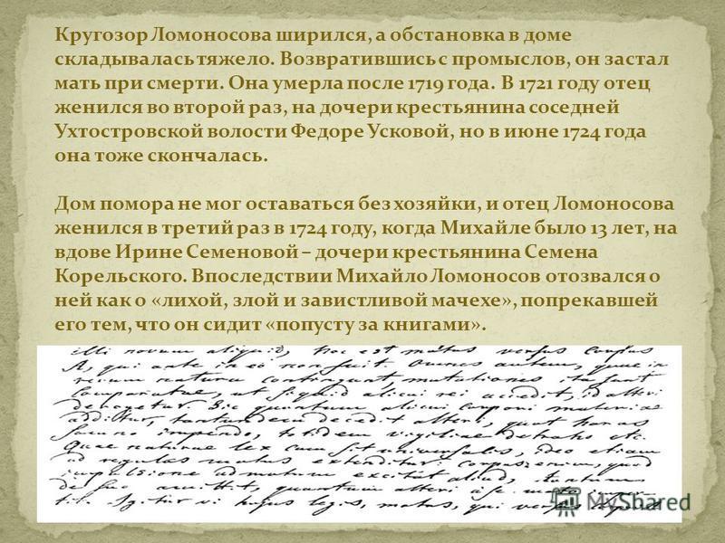 Кругозор Ломоносова ширился, а обстановка в доме складывалась тяжело. Возвратившись с промыслов, он застал мать при смерти. Она умерла после 1719 года. В 1721 году отец женился во второй раз, на дочери крестьянина соседней Ухтостровской волости Федор