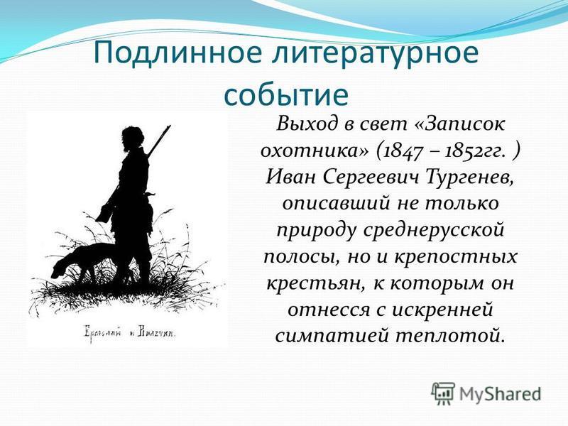 Подлинное литературное событие Выход в свет «Записок охотника» (1847 – 1852 гг. ) Иван Сергеевич Тургенев, описавший не только природу среднерусской полосы, но и крепостных крестьян, к которым он отнесся с искренней симпатией теплотой.