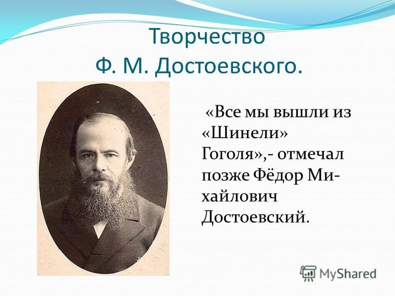 Творчество Ф. М. Достоевского. «Все мы вышли из «Шинели» Гоголя»,- отмечал позже Фёдор Ми- хайлович Достоевский.