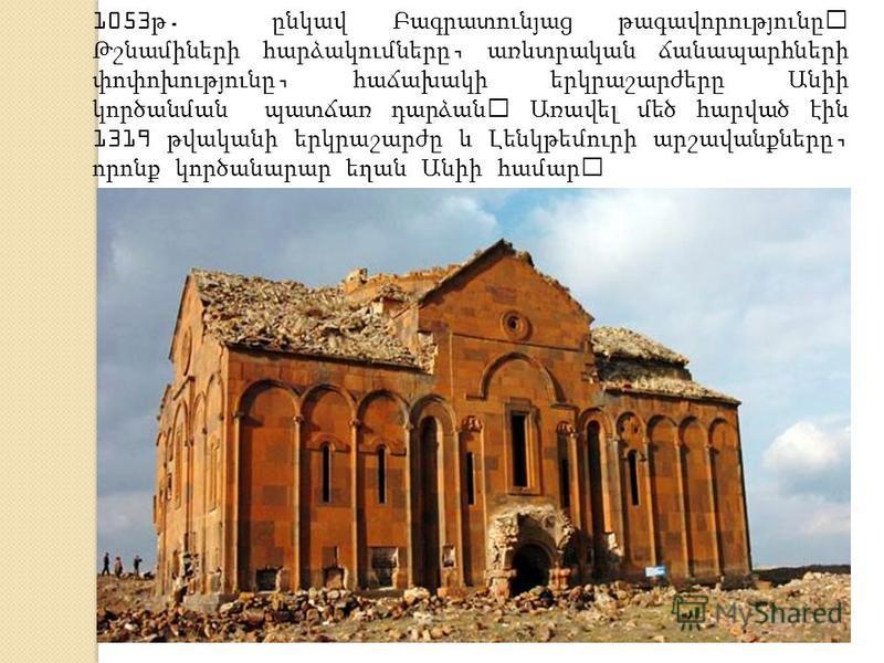 1053 թ. ընկավ Բագրատունյաց թագավորությունը։ Թշնամիների հարձակումները, առևտրական ճանապարհների փոփոխությունը, հաճախակի երկրաշարժերը Անիի կործանման պատճառ դարձան։ Առավել մեծ հարված էին 1319 թվականի երկրաշարժը և Լենկթեմուրի արշավանքները, որոնք կործանարար