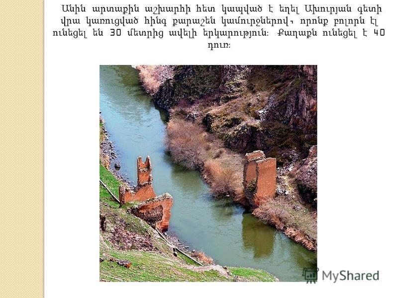 Անին արտաքին աշխարհի հետ կապված է եղել Ախուրյան գետի վրա կառուցված հինգ քարաշեն կամուրջներով, որոնք բոլորն էլ ունեցել են 30 մետրից ավելի երկարություն։ Քաղաքն ունեցել է 40 դուռ։
