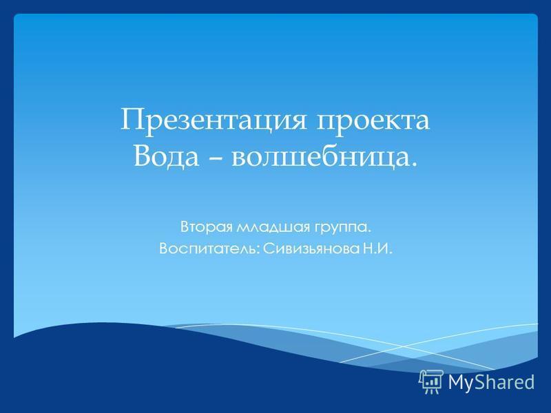 Презентация проекта Вода – волшебница. Вторая младшая группа. Воспитатель: Сивизьянова Н.И.