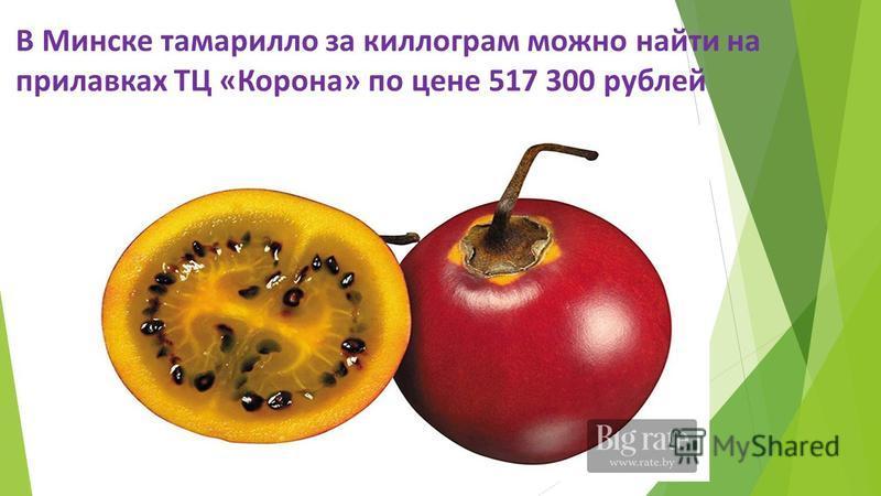 В Минске тамарилло за килограмм можно найти на прилавках ТЦ «Корона» по цене 517 300 рублей