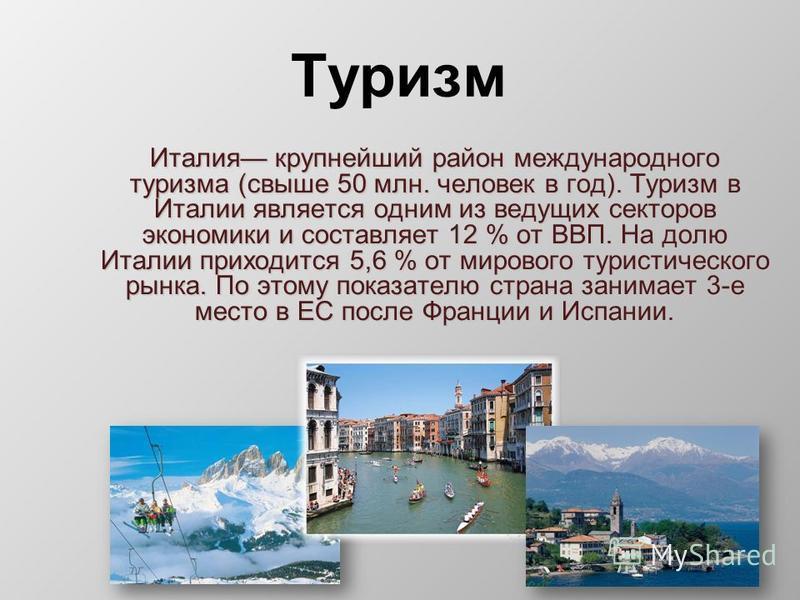 Туризм Италия крупнейший район международного туризма (свыше 50 млн. человек в год). Туризм в Италии является одним из ведущих секторов экономики и составляет 12 % от ВВП. На долю Италии приходится 5,6 % от мирового туристического рынка. По этому пок