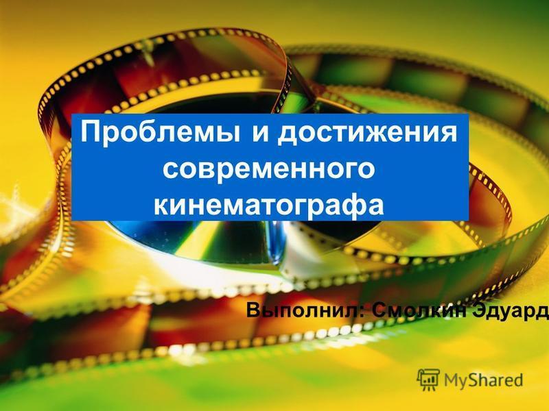 Проблемы и достижения современного кинематографа Выполнил: Смолкин Эдуард