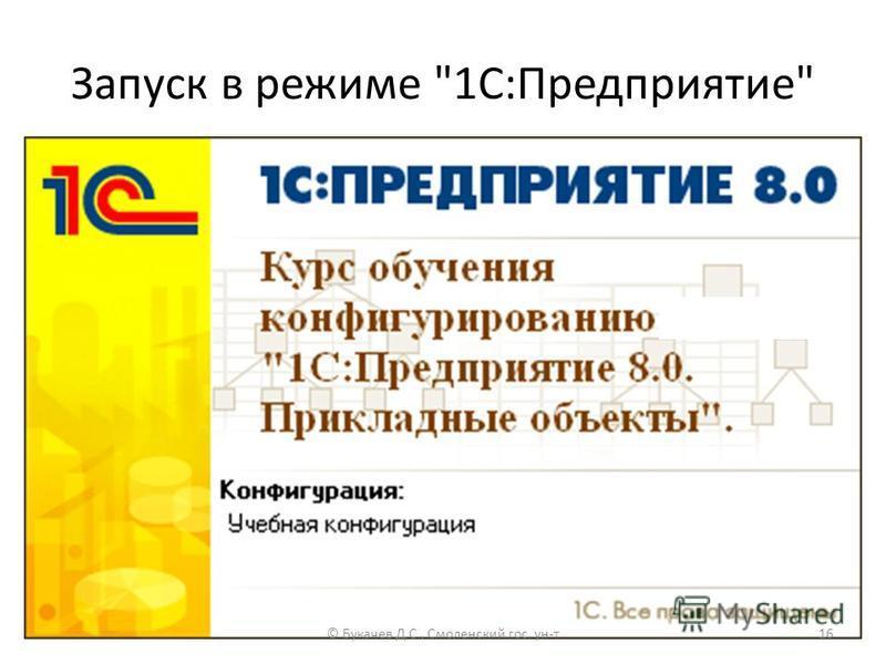 Запуск в режиме 1С:Предприятие © Букачев Д.С., Смоленский гос. ун-т 16