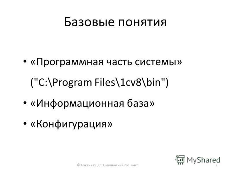 Базовые понятия «Программная часть системы» (C:\Program Files\1cv8\bin) «Информационная база» «Конфигурация» © Букачев Д.С., Смоленский гос. ун-т 2