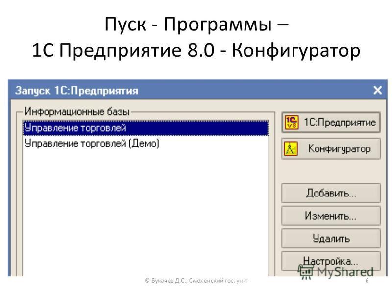 Пуск - Программы – 1C Предприятие 8.0 - Конфигуратор © Букачев Д.С., Смоленский гос. ун-т 6