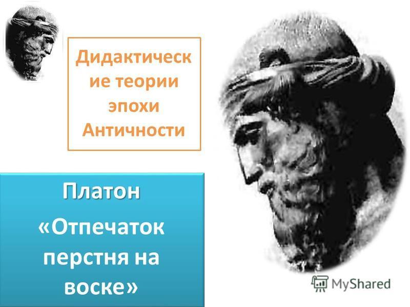 Дидактическ ие теории эпохи Античности Платон «Отпечаток перстня на воске»Платон